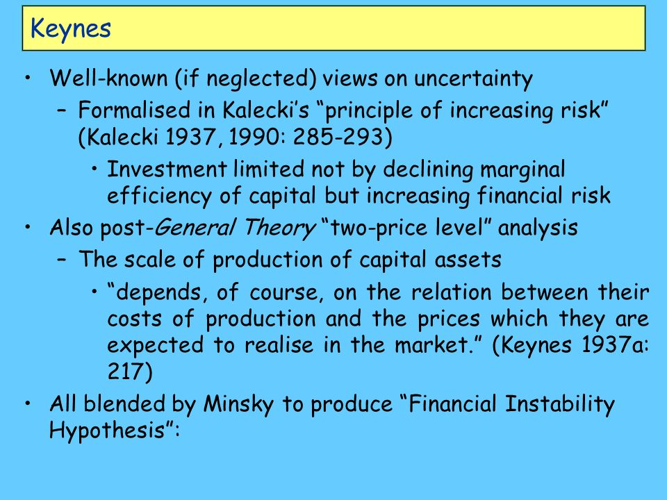 Keynes Well-known (if neglected) views on uncertainty –Formalised in Kaleckis principle of increasing risk (Kalecki 1937, 1990: 285-293) Investment li