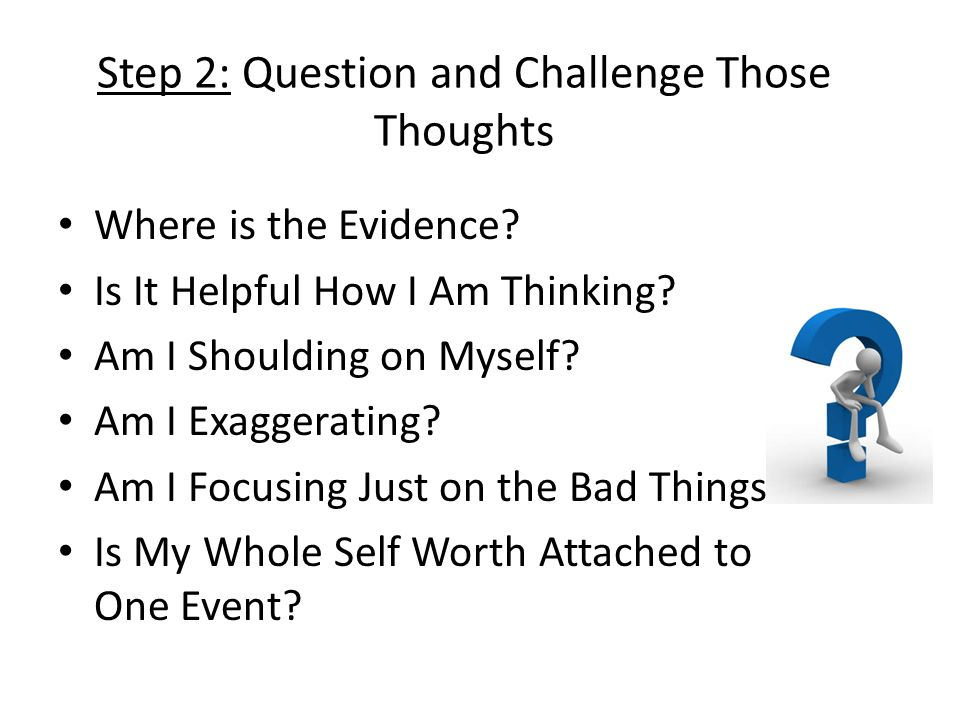 Step 2: Question and Challenge Those Thoughts Where is the Evidence? Is It Helpful How I Am Thinking? Am I Shoulding on Myself? Am I Exaggerating? Am