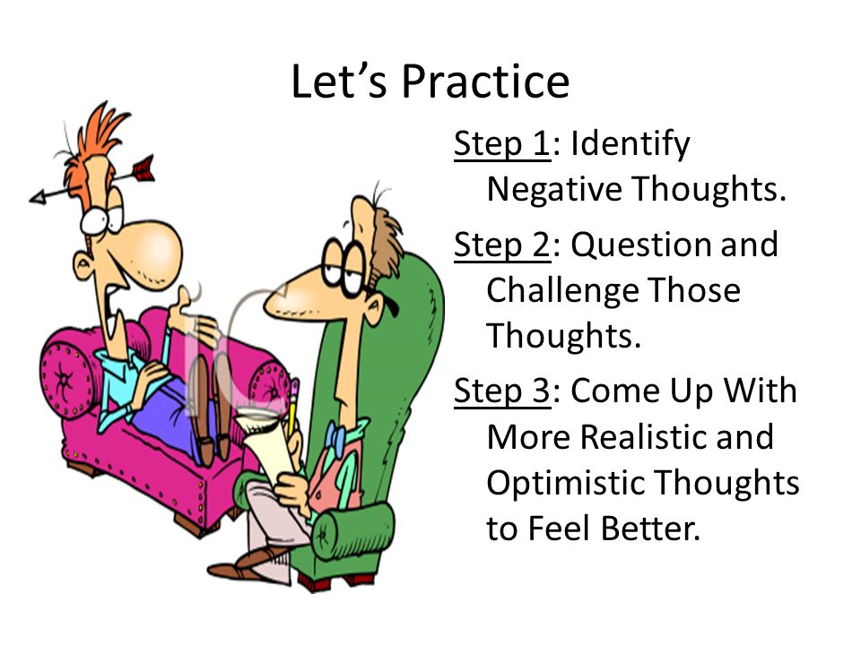 Lets Practice Step 1: Identify Negative Thoughts. Step 2: Question and Challenge Those Thoughts. Step 3: Come Up With More Realistic and Optimistic Th
