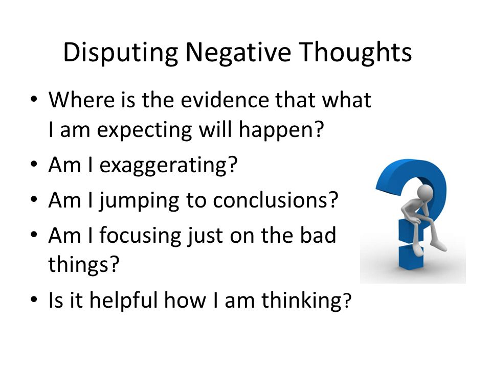 Disputing Negative Thoughts Where is the evidence that what I am expecting will happen? Am I exaggerating? Am I jumping to conclusions? Am I focusing