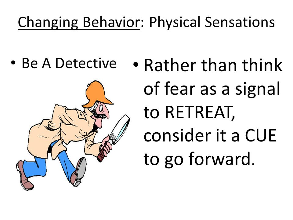 Changing Behavior: Physical Sensations Be A Detective Rather than think of fear as a signal to RETREAT, consider it a CUE to go forward.