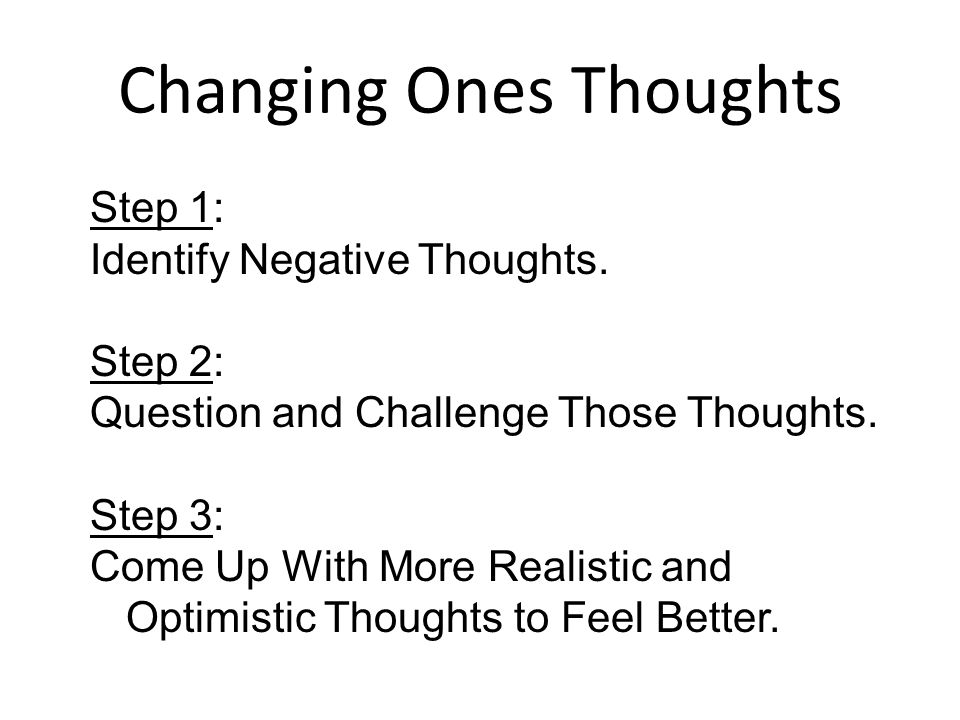 Changing Ones Thoughts Step 1: Identify Negative Thoughts. Step 2: Question and Challenge Those Thoughts. Step 3: Come Up With More Realistic and Opti