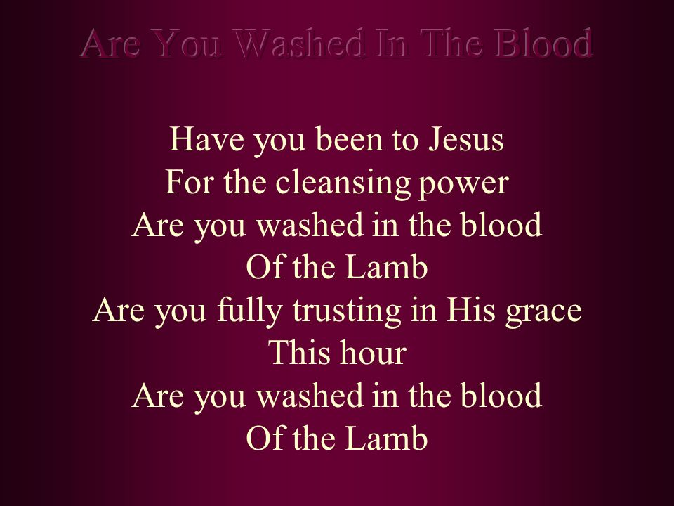 Have you been to Jesus For the cleansing power Are you washed in the blood Of the Lamb Are you fully trusting in His grace This hour Are you washed in
