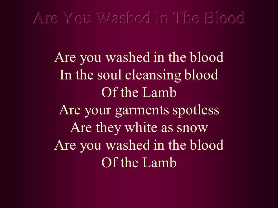 Are you washed in the blood In the soul cleansing blood Of the Lamb Are your garments spotless Are they white as snow Are you washed in the blood Of t