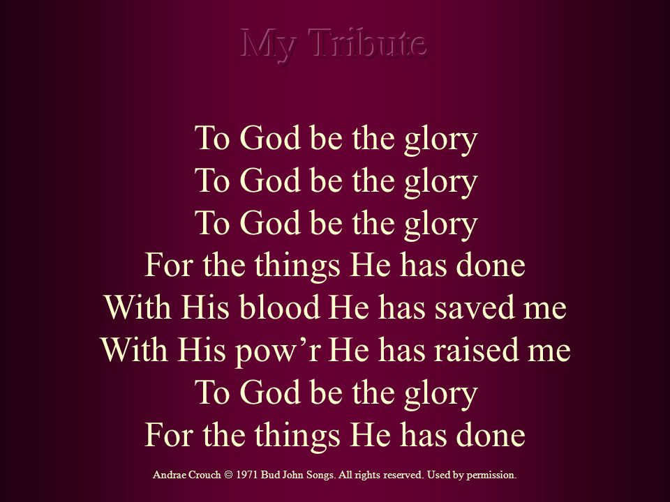 To God be the glory For the things He has done With His blood He has saved me With His powr He has raised me To God be the glory For the things He has