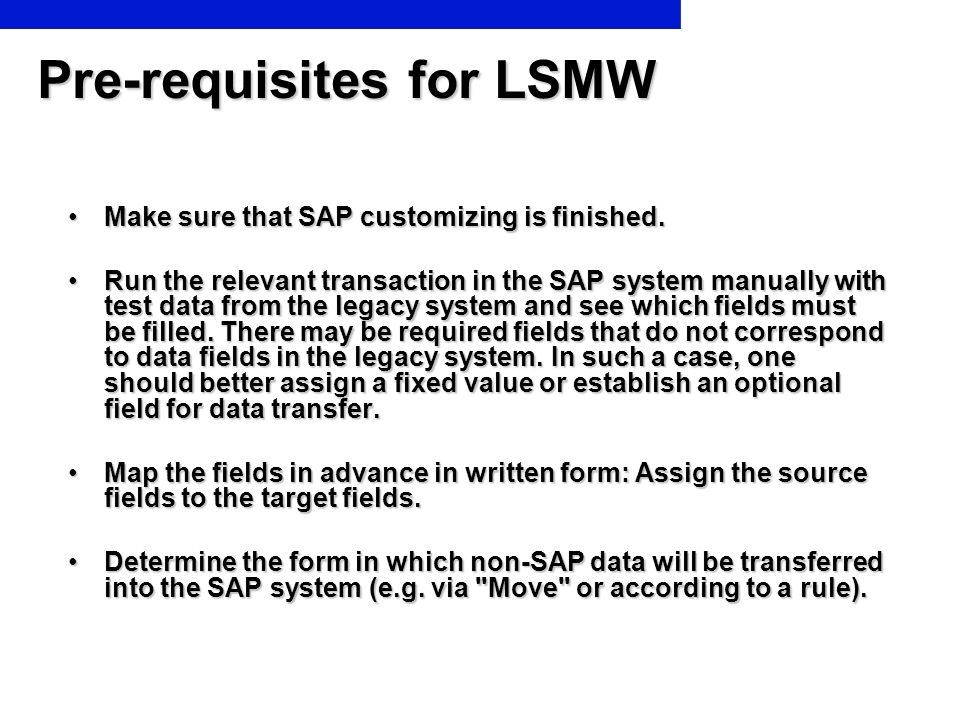 Pre-requisites for LSMW Make sure that SAP customizing is finished.Make sure that SAP customizing is finished. Run the relevant transaction in the SAP