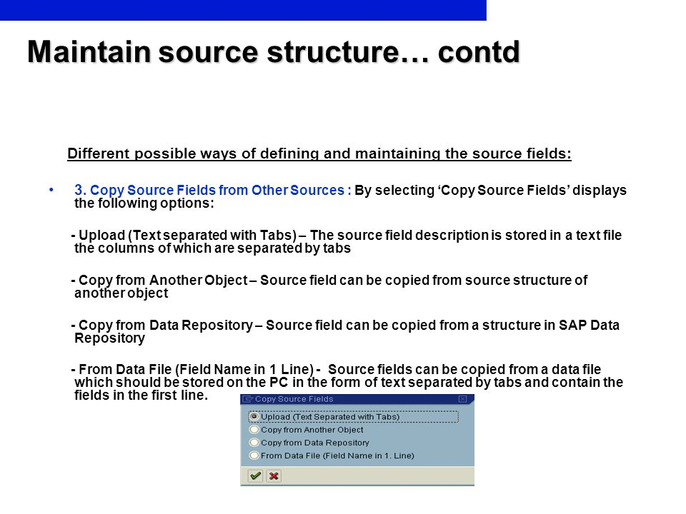 Maintain source structure… contd Different possible ways of defining and maintaining the source fields: 3. Copy Source Fields from Other Sources : By