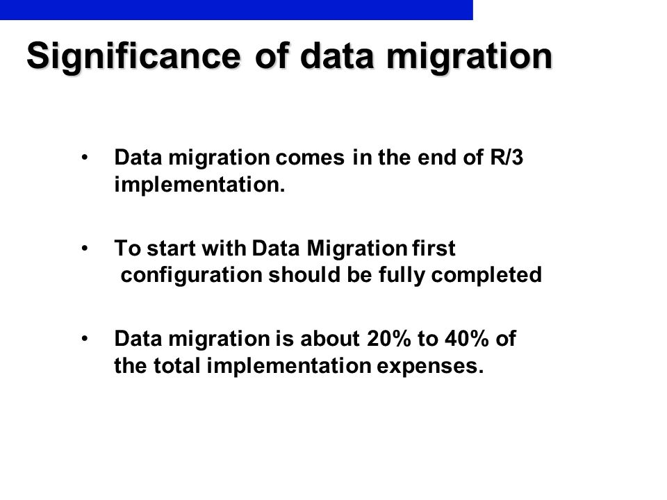 Significance of data migration Data migration comes in the end of R/3 implementation. To start with Data Migration first configuration should be fully