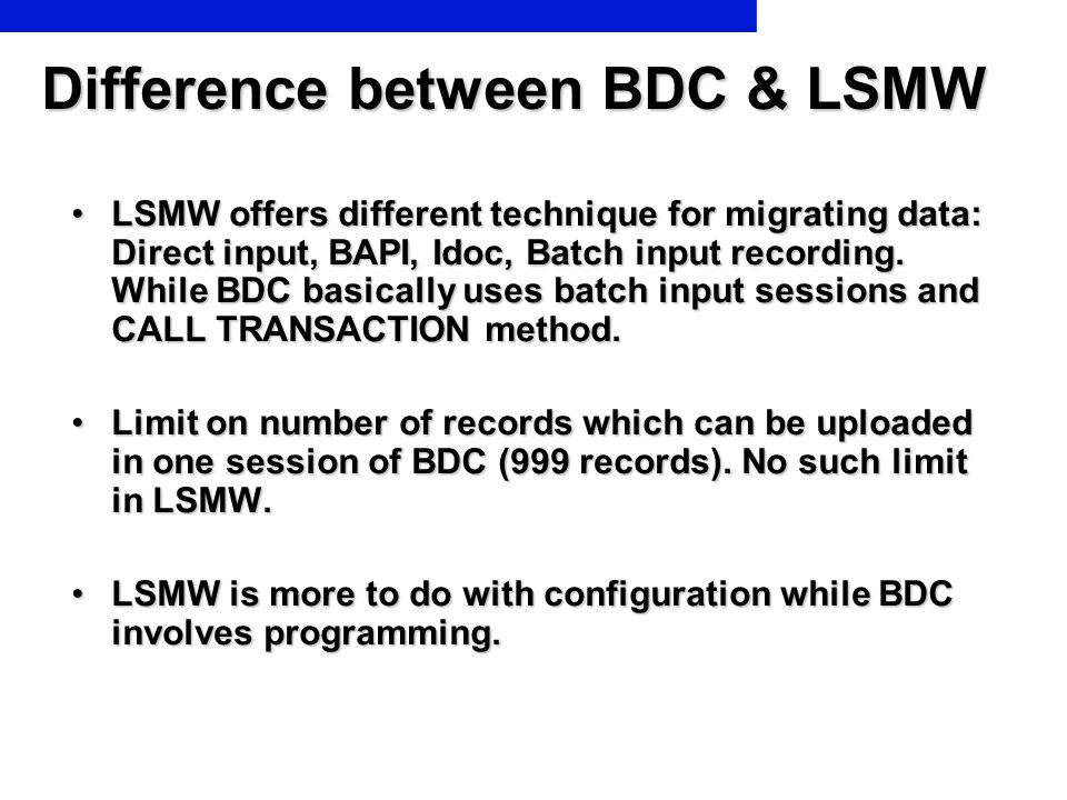 Difference between BDC & LSMW LSMW offers different technique for migrating data: Direct input, BAPI, Idoc, Batch input recording. While BDC basically
