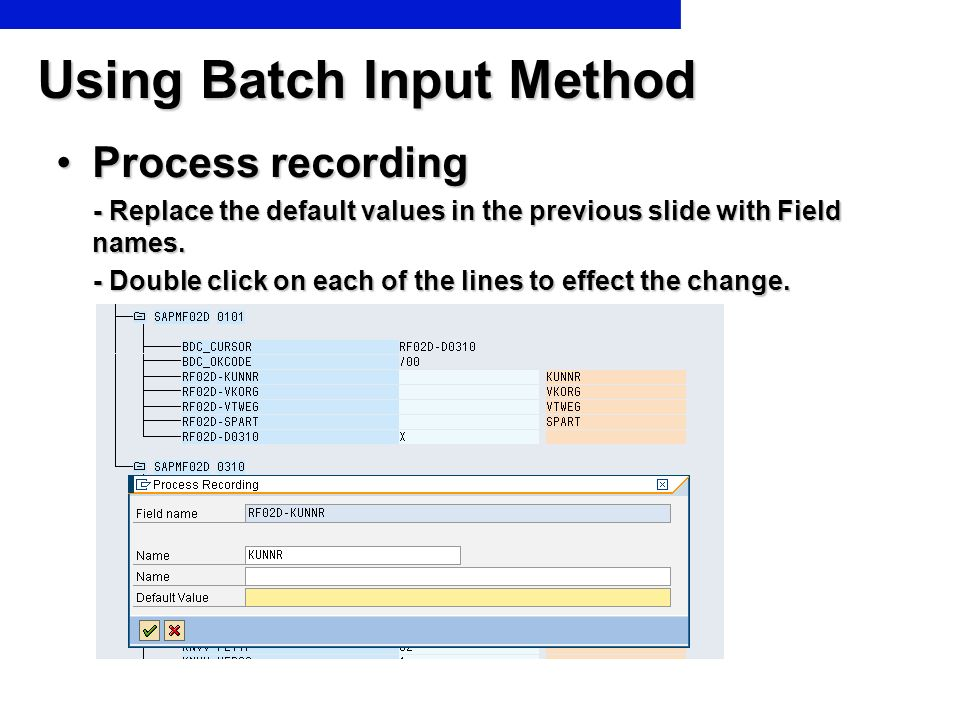 Using Batch Input Method Process recordingProcess recording - Replace the default values in the previous slide with Field names. - Replace the default