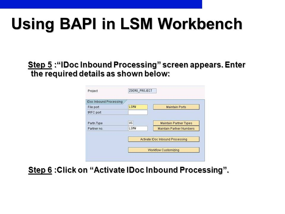 Using BAPI in LSM Workbench Step 5 :IDoc Inbound Processing screen appears. Enter the required details as shown below: Step 5 :IDoc Inbound Processing
