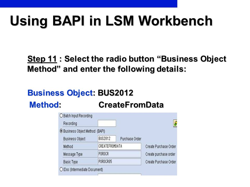Using BAPI in LSM Workbench Step 11 : Select the radio button Business Object Method and enter the following details: Step 11 : Select the radio butto