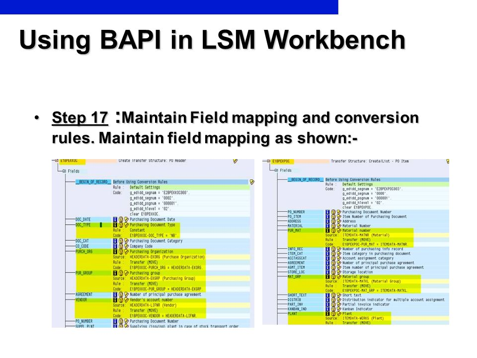 Using BAPI in LSM Workbench Step 17 : Maintain Field mapping and conversion rules. Maintain field mapping as shown:-Step 17 : Maintain Field mapping a