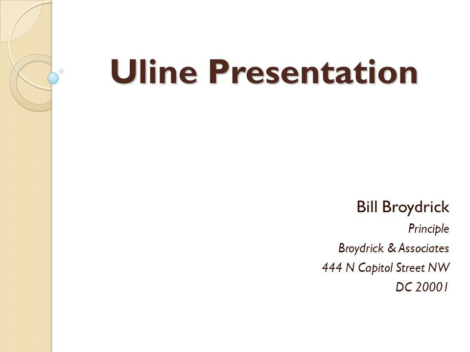 Uline Presentation Bill Broydrick Principle Broydrick & Associates 444 N Capitol Street NW DC 20001