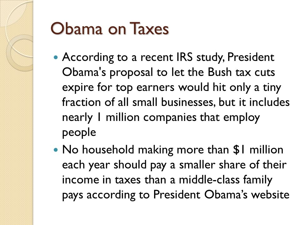 Obama on Taxes According to a recent IRS study, President Obama's proposal to let the Bush tax cuts expire for top earners would hit only a tiny fract