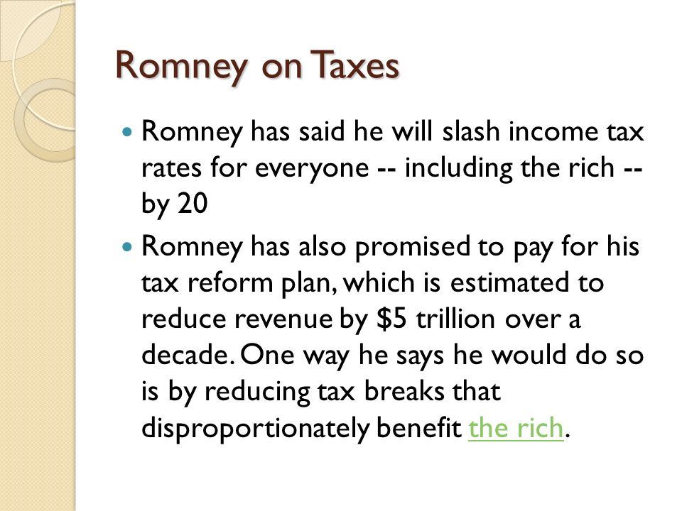 Romney on Taxes Romney has said he will slash income tax rates for everyone -- including the rich -- by 20 Romney has also promised to pay for his tax reform plan, which is estimated to reduce revenue by $5 trillion over a decade.