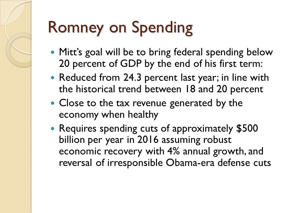 Romney on Spending Mitts goal will be to bring federal spending below 20 percent of GDP by the end of his first term: Reduced from 24.3 percent last year; in line with the historical trend between 18 and 20 percent Close to the tax revenue generated by the economy when healthy Requires spending cuts of approximately $500 billion per year in 2016 assuming robust economic recovery with 4% annual growth, and reversal of irresponsible Obama-era defense cuts