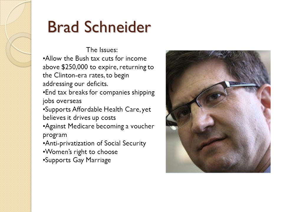 Brad Schneider The Issues: Allow the Bush tax cuts for income above $250,000 to expire, returning to the Clinton-era rates, to begin addressing our deficits.