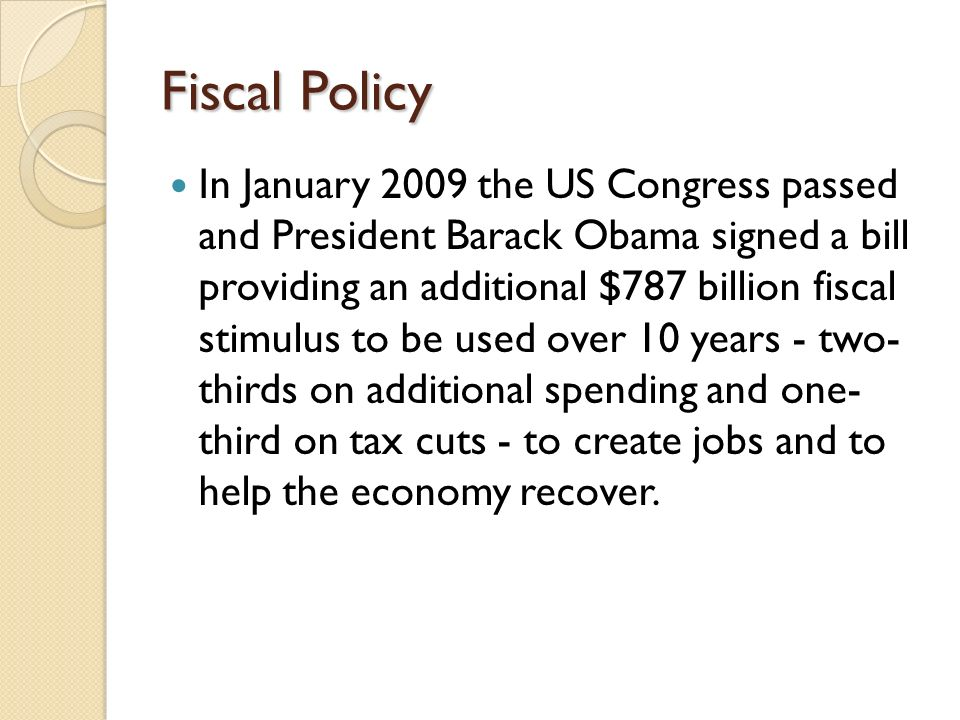 Fiscal Policy In January 2009 the US Congress passed and President Barack Obama signed a bill providing an additional $787 billion fiscal stimulus to