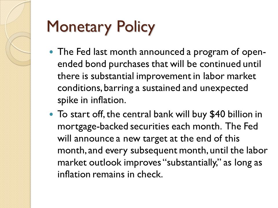 Monetary Policy The Fed last month announced a program of open- ended bond purchases that will be continued until there is substantial improvement in labor market conditions, barring a sustained and unexpected spike in inflation.