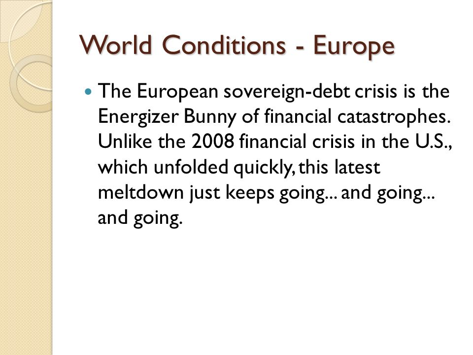 World Conditions - Europe The European sovereign-debt crisis is the Energizer Bunny of financial catastrophes. Unlike the 2008 financial crisis in the