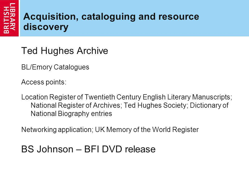 Acquisition, cataloguing and resource discovery Ted Hughes Archive BL/Emory Catalogues Access points: Location Register of Twentieth Century English Literary Manuscripts; National Register of Archives; Ted Hughes Society; Dictionary of National Biography entries Networking application; UK Memory of the World Register BS Johnson – BFI DVD release