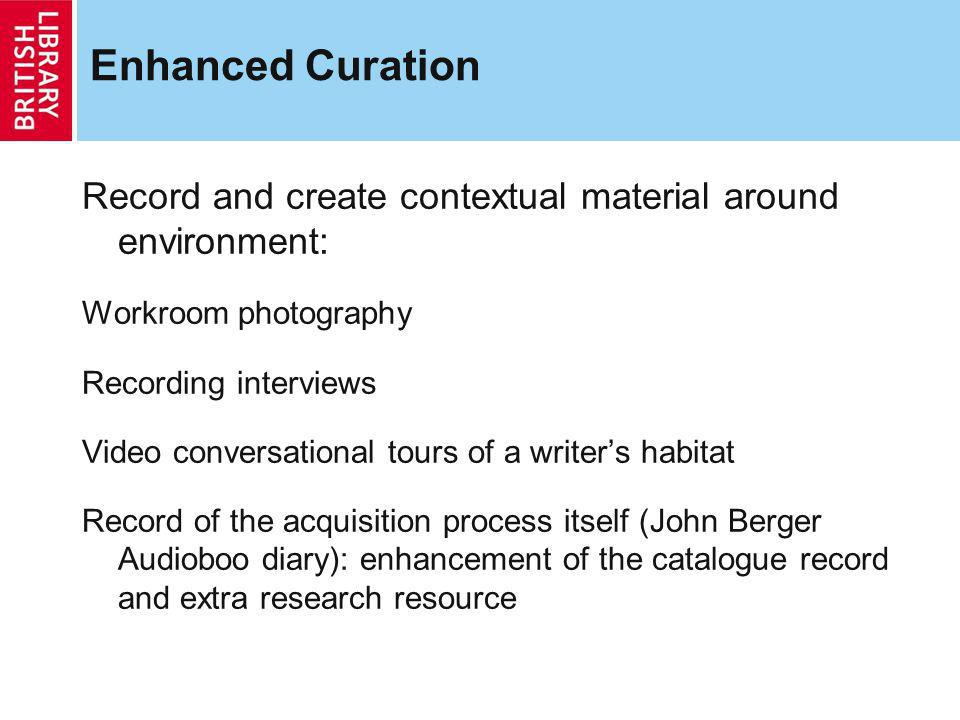 Enhanced Curation Record and create contextual material around environment: Workroom photography Recording interviews Video conversational tours of a writers habitat Record of the acquisition process itself (John Berger Audioboo diary): enhancement of the catalogue record and extra research resource
