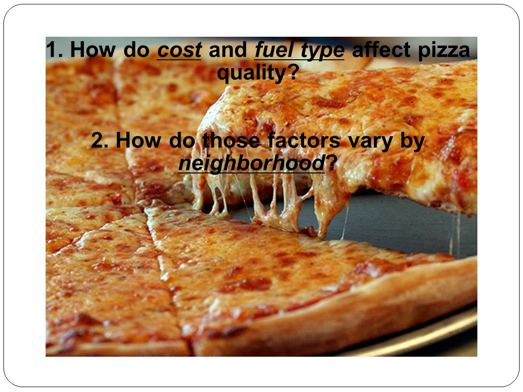 1. How do cost and fuel type affect pizza quality 2. How do those factors vary by neighborhood