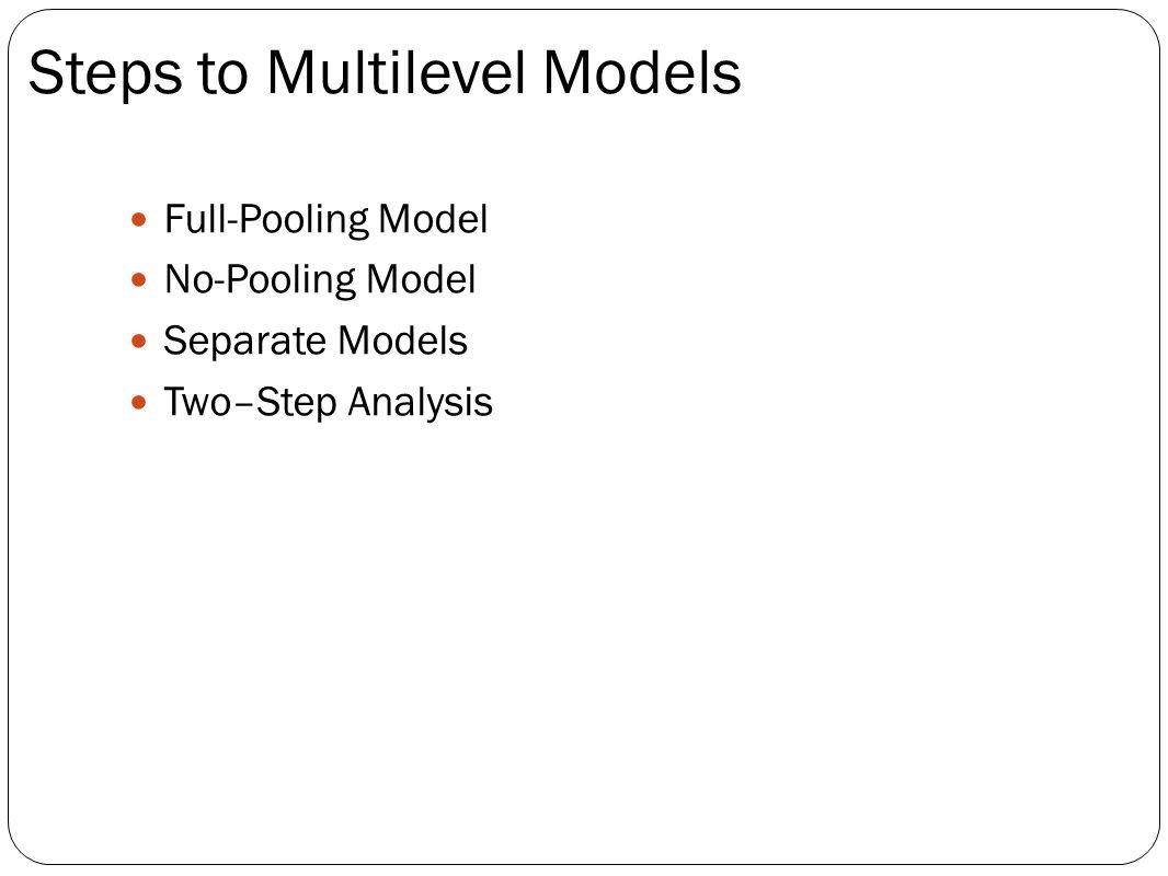 Full-Pooling Model No-Pooling Model Separate Models Two–Step Analysis Steps to Multilevel Models