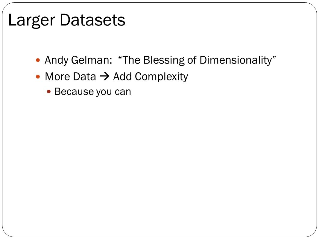 Andy Gelman: The Blessing of Dimensionality More Data Add Complexity Because you can Larger Datasets