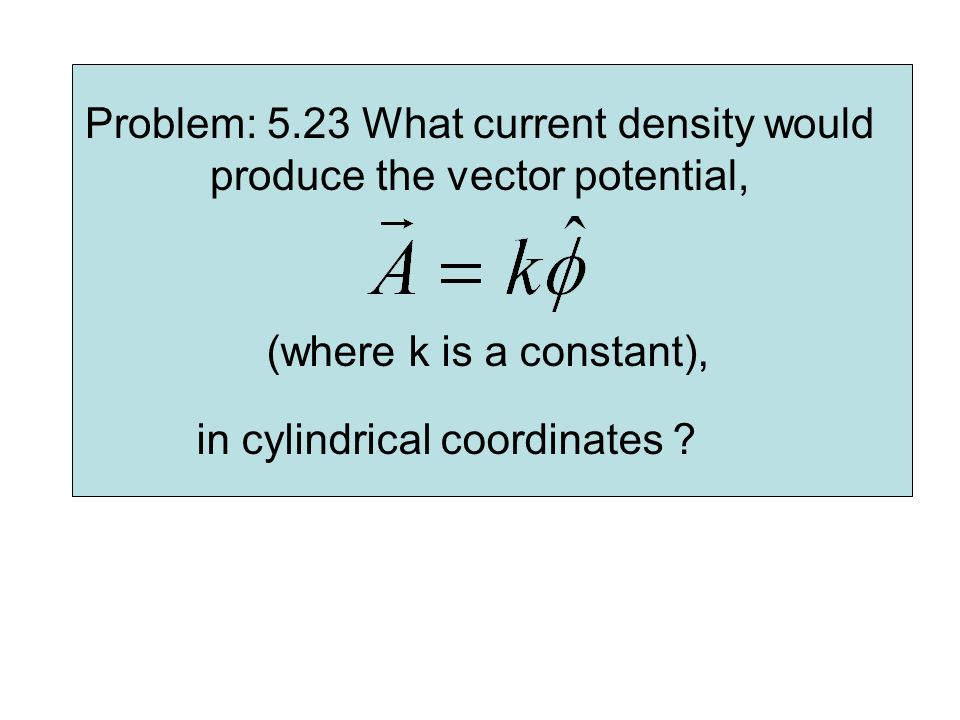 Problem: 5.23 What current density would produce the vector potential, (where k is a constant), in cylindrical coordinates ?