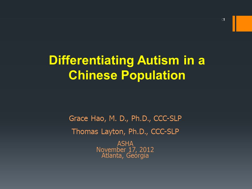 1 Differentiating Autism in a Chinese Population Grace Hao, M. D., Ph.D., CCC-SLP Thomas Layton, Ph.D., CCC-SLP ASHA November 17, 2012 Atlanta, Georgi