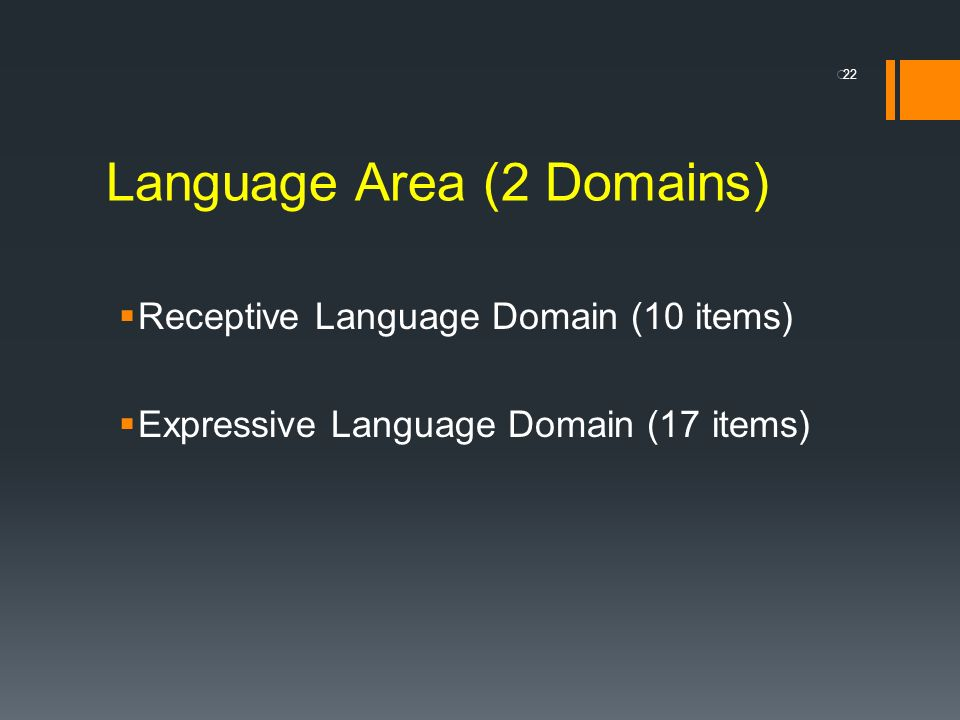 Language Area (2 Domains) Receptive Language Domain (10 items) Expressive Language Domain (17 items) 22