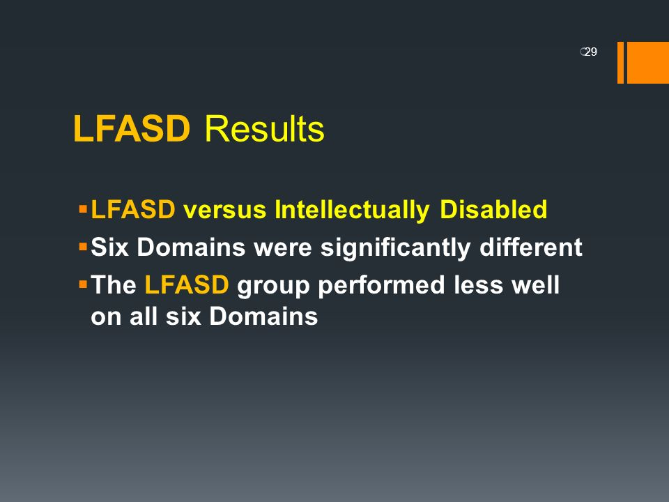 LFASD Results LFASD versus Intellectually Disabled Six Domains were significantly different The LFASD group performed less well on all six Domains 29