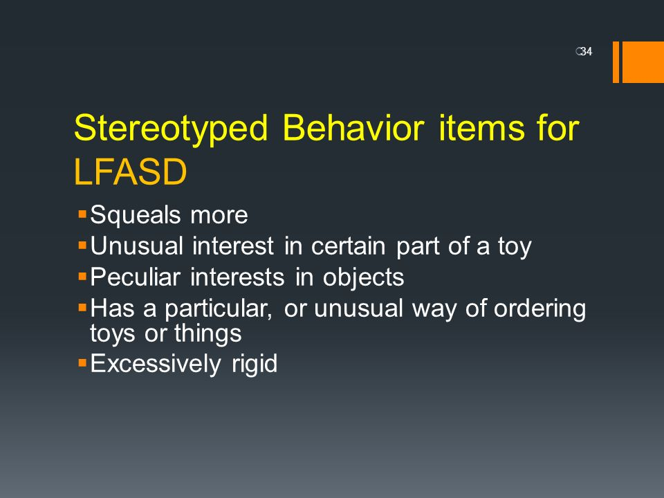 Stereotyped Behavior items for LFASD Squeals more Unusual interest in certain part of a toy Peculiar interests in objects Has a particular, or unusual