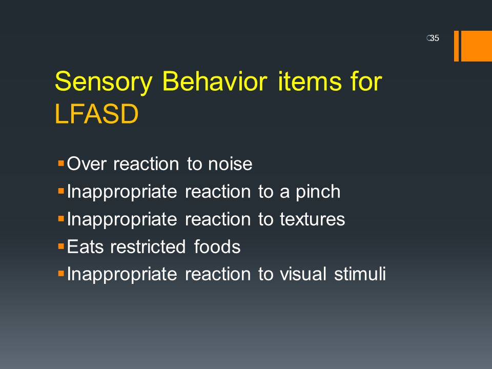 Sensory Behavior items for LFASD Over reaction to noise Inappropriate reaction to a pinch Inappropriate reaction to textures Eats restricted foods Ina