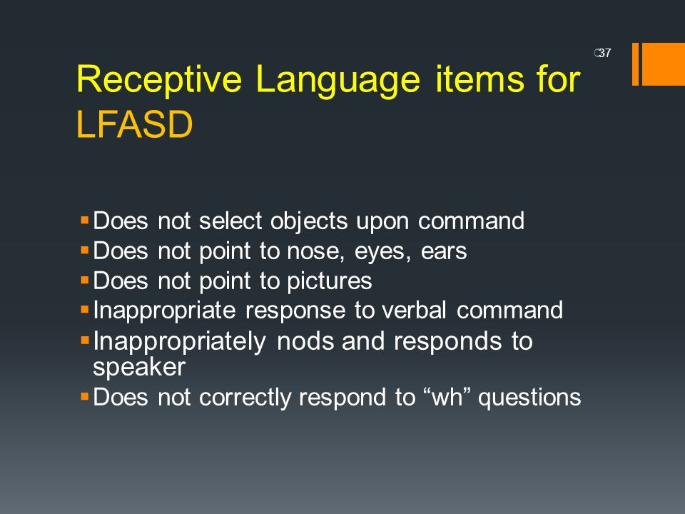 Receptive Language items for LFASD Does not select objects upon command Does not point to nose, eyes, ears Does not point to pictures Inappropriate re