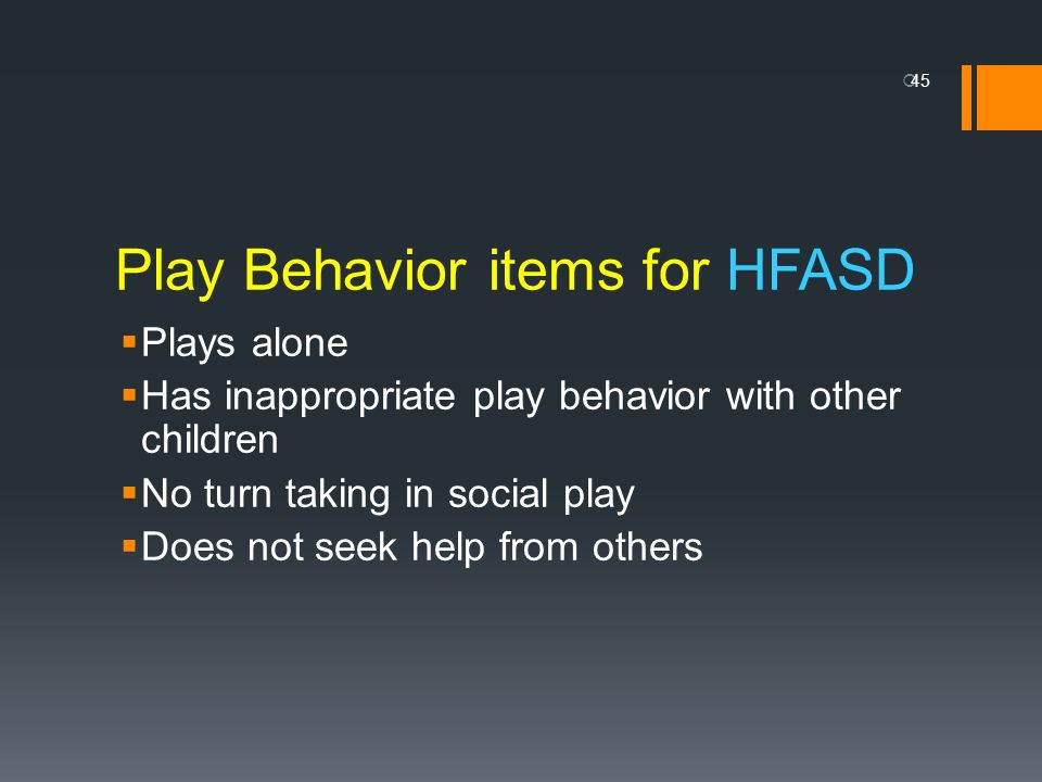 Play Behavior items for HFASD Plays alone Has inappropriate play behavior with other children No turn taking in social play Does not seek help from ot