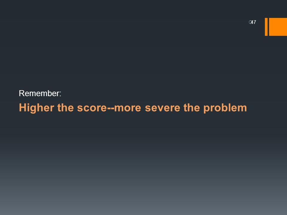 Remember: Higher the score--more severe the problem 47