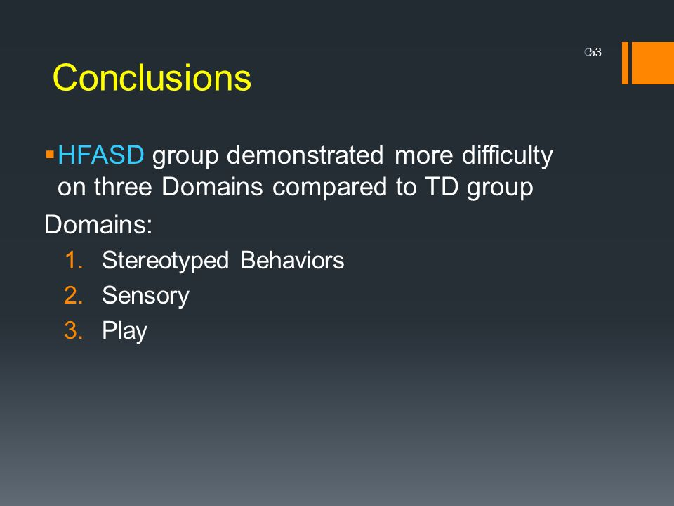 Conclusions HFASD group demonstrated more difficulty on three Domains compared to TD group Domains: 1.Stereotyped Behaviors 2.Sensory 3.Play 53