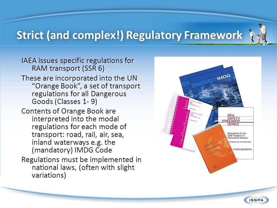 UN Orange Book Model regulation IAEA SSR 6 ICAO-TI Mandatory for Safety Recommendation Air Transport Regulator Transport Industry (?) Mainly package design approval regulator / some transport regulator IMO-IMDG Minimum requirement for facilitation (?) UNECE-ADR, AND, RID MS with accession, ratification, etc to Convention Sea Transport Regulator Expert of TDG/GHS TRANSSC IATA-DGR Input from MS / Development of International Regulations