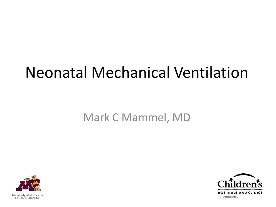 Neonatal Mechanical Ventilation Mark C Mammel, MD OF MINNESOT A University of Minnesota Childrens Hospital