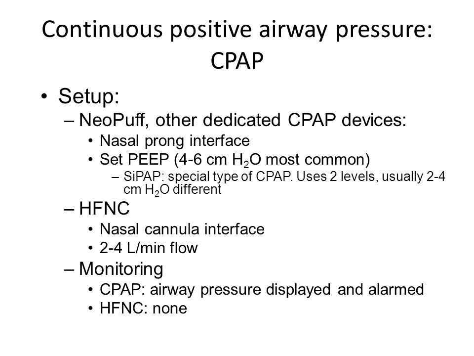 Continuous positive airway pressure: CPAP Setup: –NeoPuff, other dedicated CPAP devices: Nasal prong interface Set PEEP (4-6 cm H 2 O most common) –Si