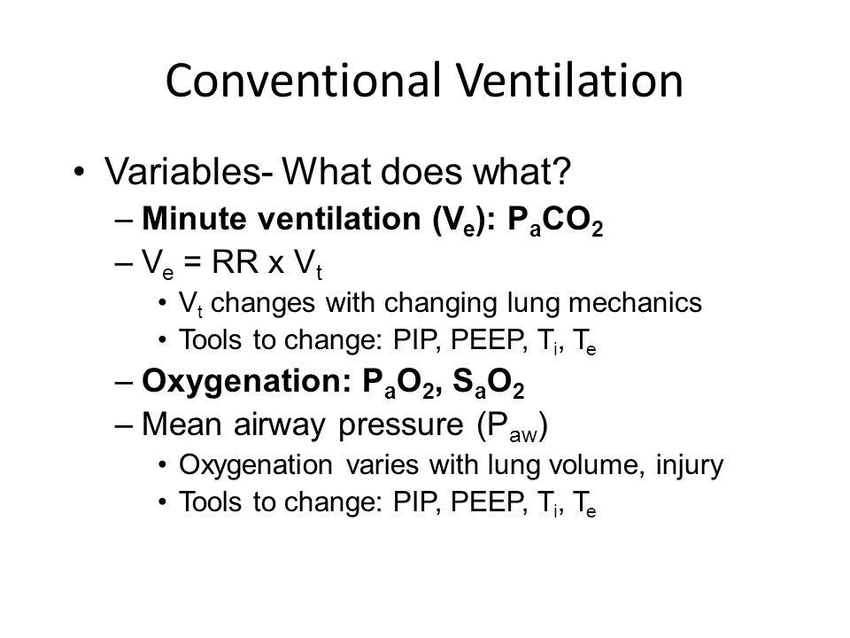 Conventional Ventilation Variables- What does what? –Minute ventilation (V e ): P a CO 2 –V e = RR x V t V t changes with changing lung mechanics Tool