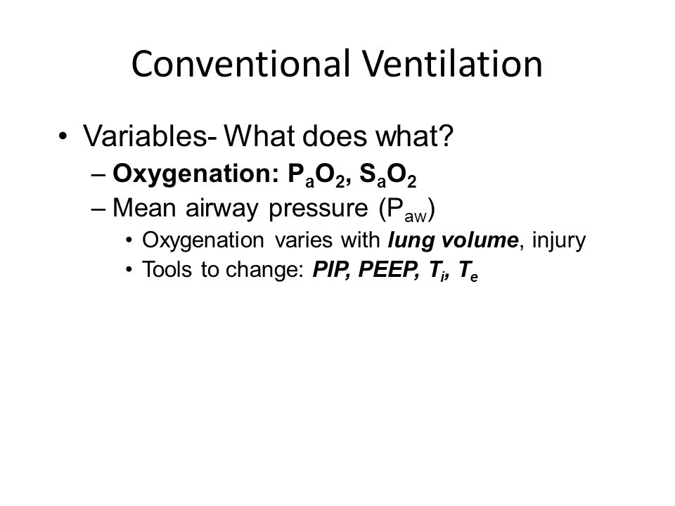 Conventional Ventilation Variables- What does what? –Oxygenation: P a O 2, S a O 2 –Mean airway pressure (P aw ) Oxygenation varies with lung volume,