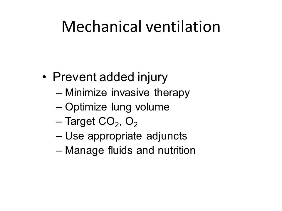 Mechanical ventilation Prevent added injury –Minimize invasive therapy –Optimize lung volume –Target CO 2, O 2 –Use appropriate adjuncts –Manage fluid