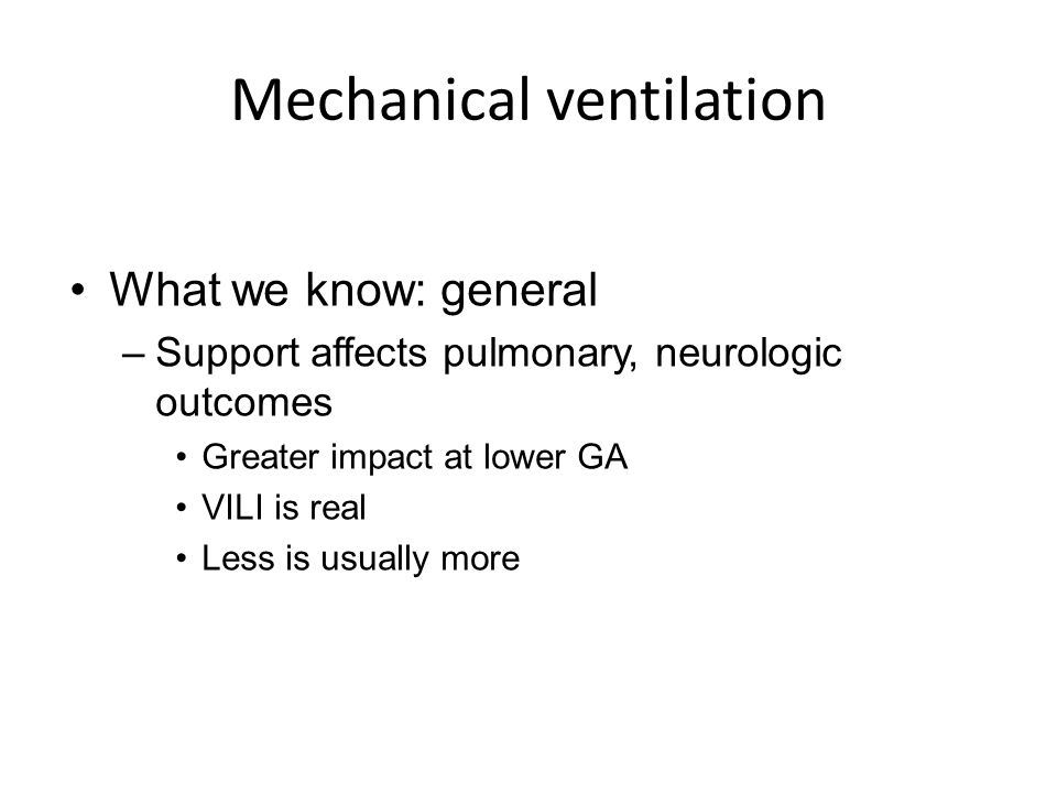 Mechanical ventilation What we know: general –Support affects pulmonary, neurologic outcomes Greater impact at lower GA VILI is real Less is usually m