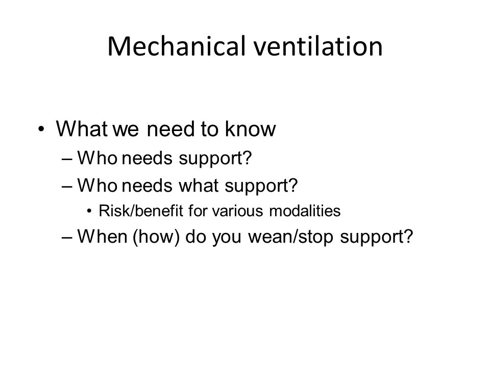 Mechanical ventilation What we need to know –Who needs support? –Who needs what support? Risk/benefit for various modalities –When (how) do you wean/s