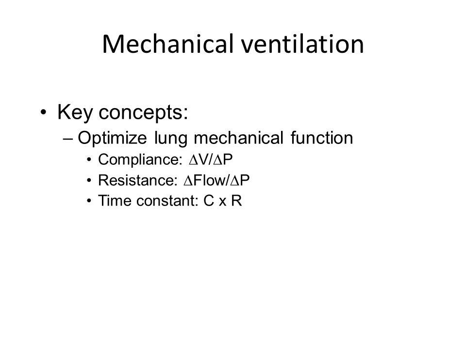 Mechanical ventilation Key concepts: –Optimize lung mechanical function Compliance: V/P Resistance: Flow/P Time constant: C x R