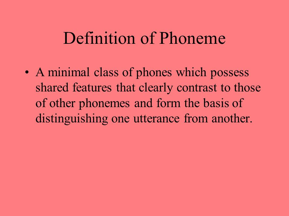 Definition of Phoneme A minimal class of phones which possess shared features that clearly contrast to those of other phonemes and form the basis of d